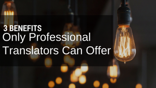 Only Professional Translators Can Provide These 3 Benefits to Your Business